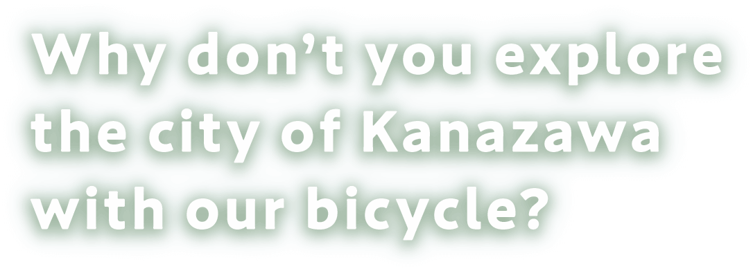 Why don't you explore the city of Kanazawa with our bicycle?